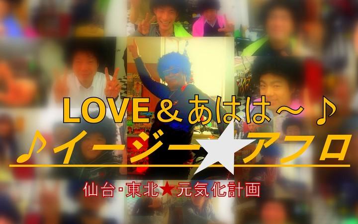 イージー★アフロ LOVE&あはは~♪仙台・東北★元気化計画